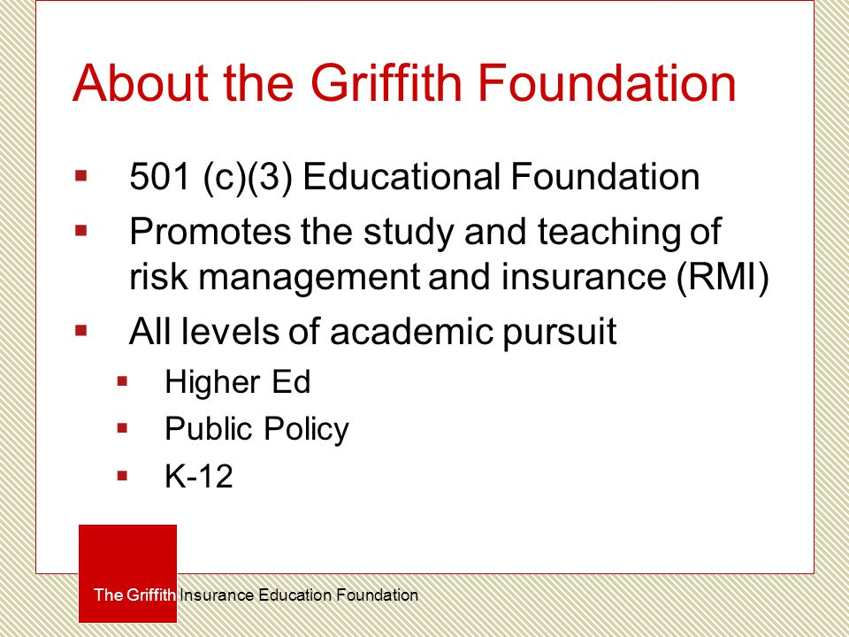 About the Griffith Foundation  501 (c)(3) Educational Foundation  Promotes the study and teaching of risk management and insurance (RMI)  All levels of academic pursuit  Higher Ed  Public Policy  K-12 The Griffith Insurance Education Foundation