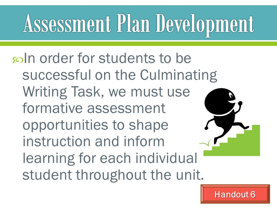  In order for students to be successful on the Culminating Writing Task, we must use formative assessment opportunities to shape instruction and info