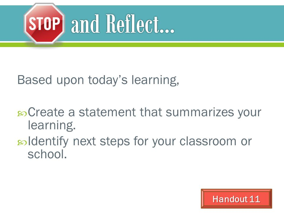 Based upon today's learning,  Create a statement that summarizes your learning.  Identify next steps for your classroom or school. Handout 11