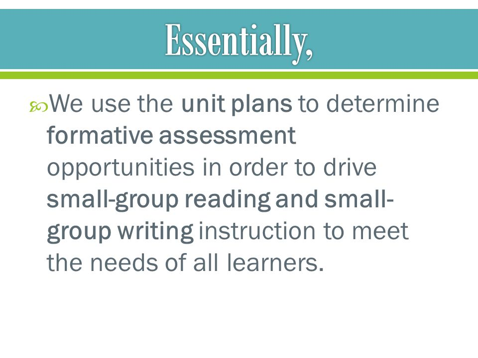 We use the unit plans to determine formative assessment opportunities in order to drive small-group reading and small- group writing instruction to