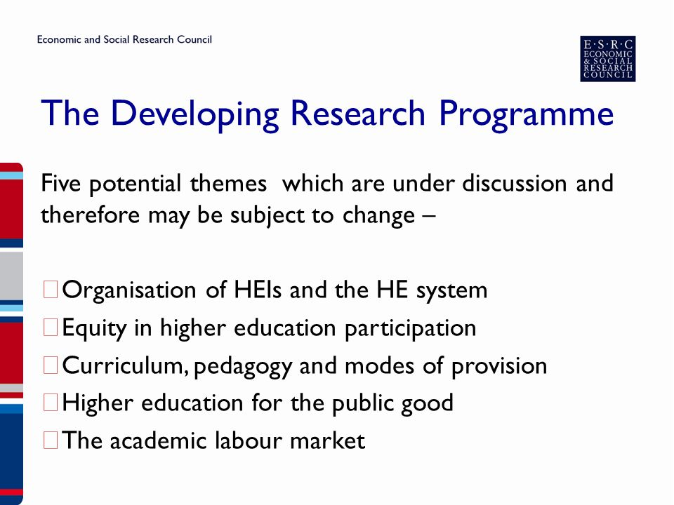 The Developing Research Programme Five potential themes which are under discussion and therefore may be subject to change – ▶ Organisation of HEIs and the HE system ▶ Equity in higher education participation ▶ Curriculum, pedagogy and modes of provision ▶ Higher education for the public good ▶ The academic labour market