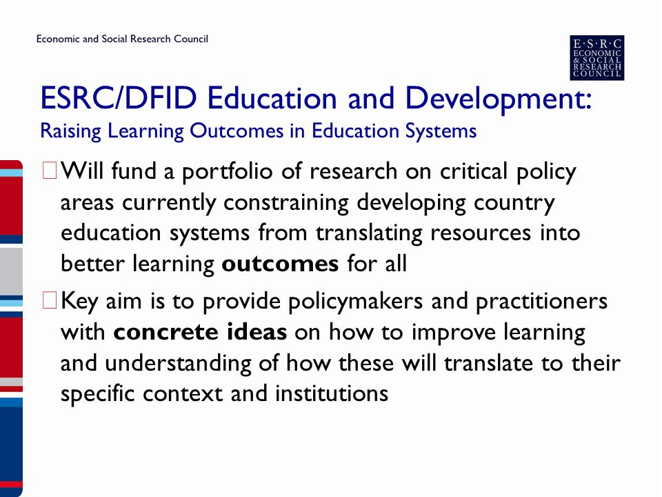 ESRC/DFID Education and Development: Raising Learning Outcomes in Education Systems ▶ Will fund a portfolio of research on critical policy areas currently constraining developing country education systems from translating resources into better learning outcomes for all ▶ Key aim is to provide policymakers and practitioners with concrete ideas on how to improve learning and understanding of how these will translate to their specific context and institutions