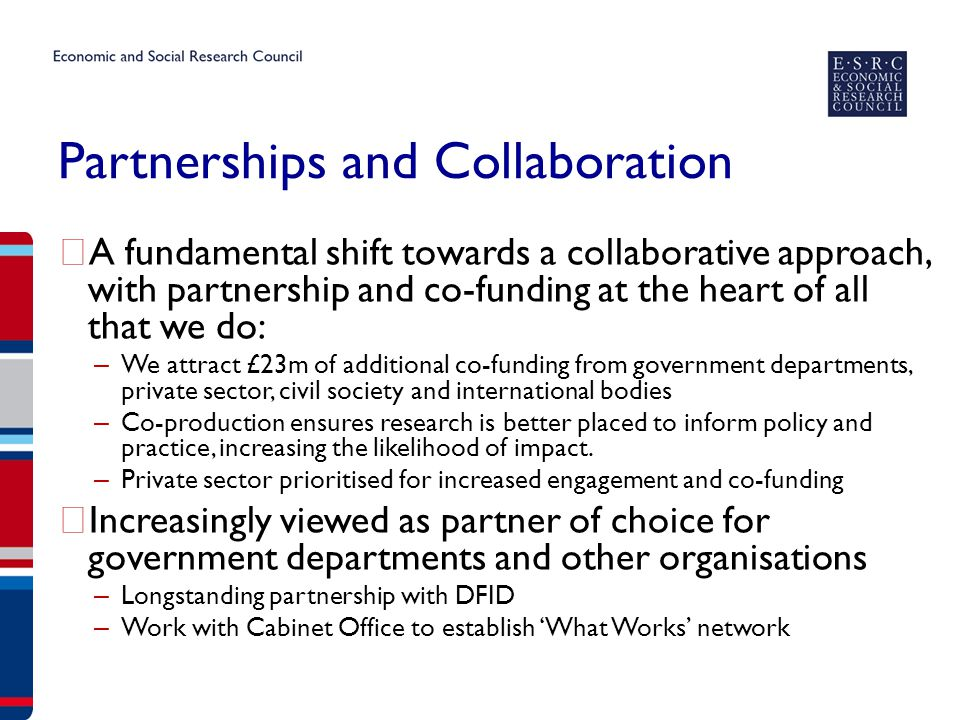 Partnerships and Collaboration ▶ A fundamental shift towards a collaborative approach, with partnership and co-funding at the heart of all that we do: – We attract £23m of additional co-funding from government departments, private sector, civil society and international bodies – Co-production ensures research is better placed to inform policy and practice, increasing the likelihood of impact.