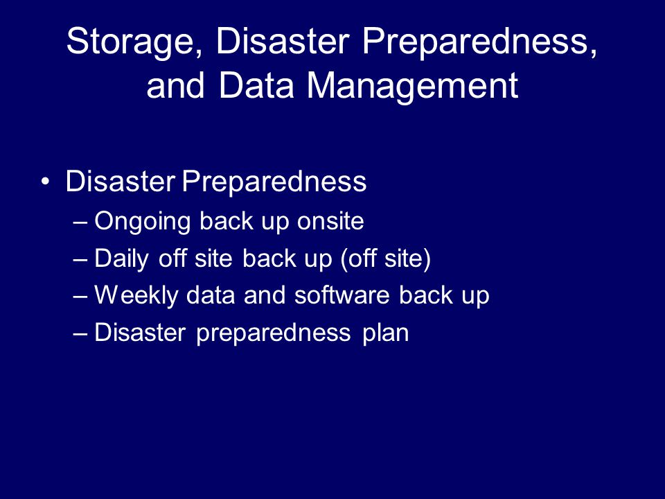 Storage, Disaster Preparedness, and Data Management Disaster Preparedness –Ongoing back up onsite –Daily off site back up (off site) –Weekly data and software back up –Disaster preparedness plan
