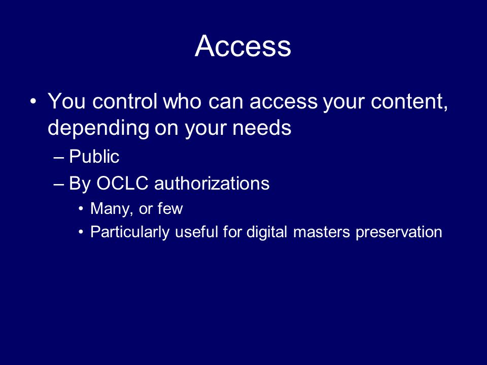 Access You control who can access your content, depending on your needs –Public –By OCLC authorizations Many, or few Particularly useful for digital masters preservation