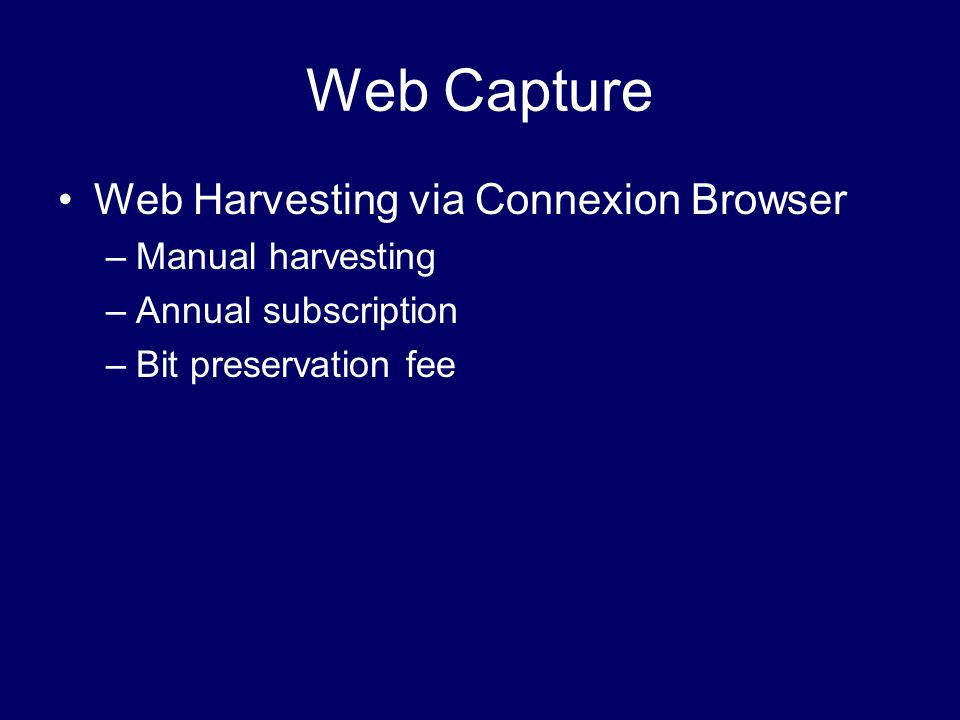 Web Capture Web Harvesting via Connexion Browser –Manual harvesting –Annual subscription –Bit preservation fee