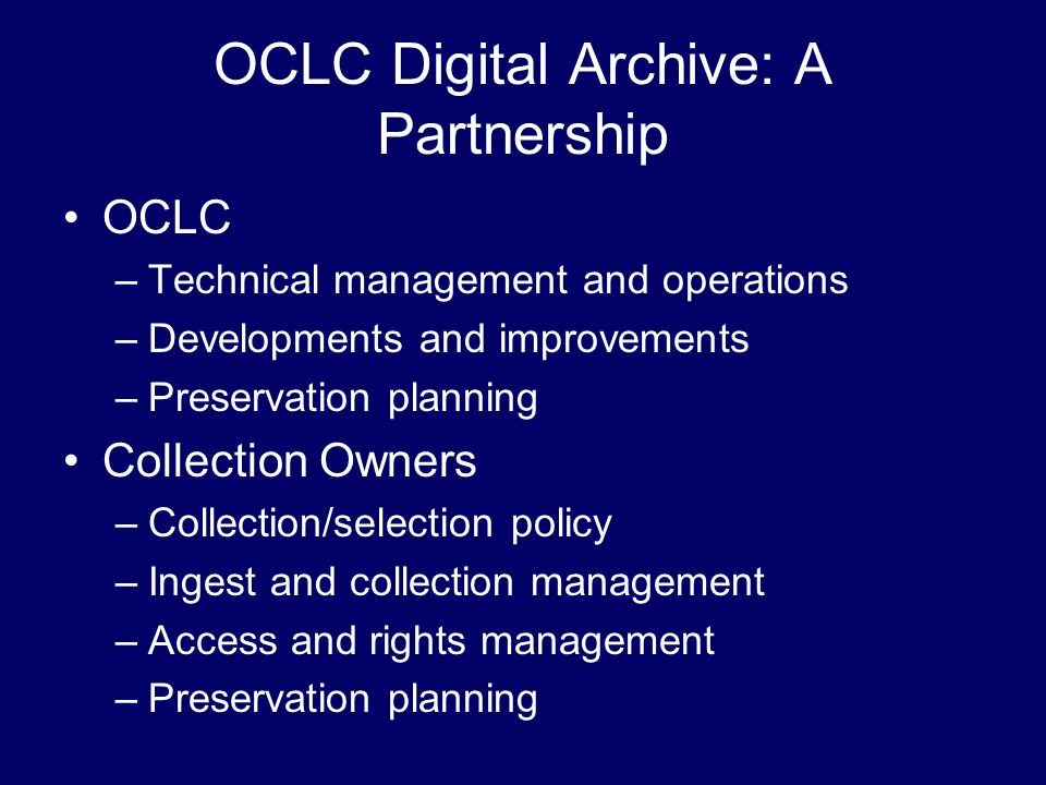 OCLC Digital Archive: A Partnership OCLC –Technical management and operations –Developments and improvements –Preservation planning Collection Owners –Collection/selection policy –Ingest and collection management –Access and rights management –Preservation planning