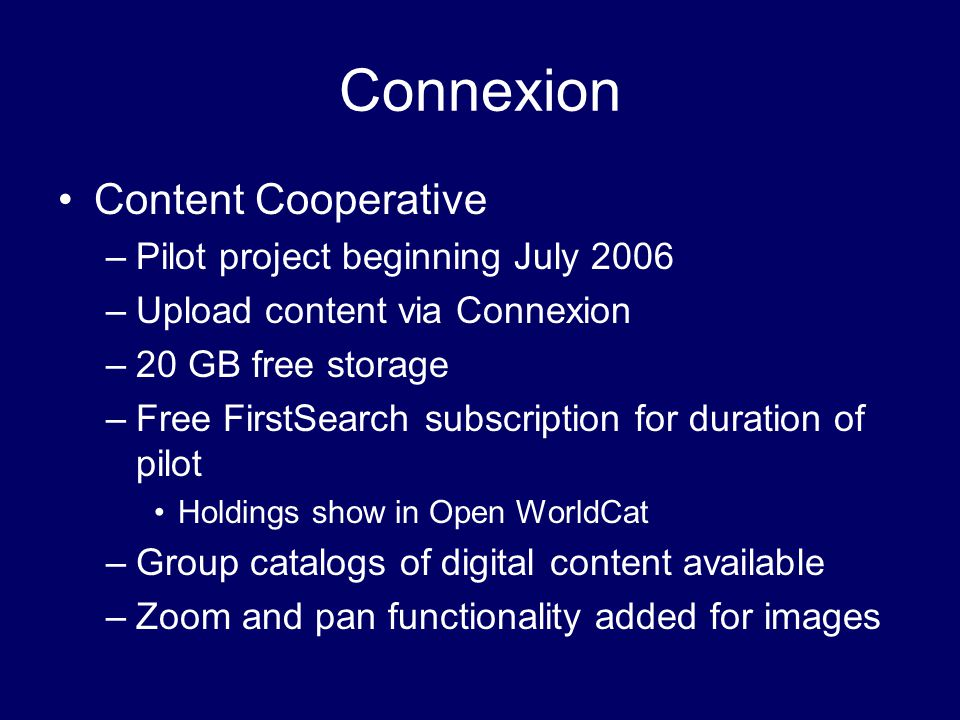 Connexion Content Cooperative –Pilot project beginning July 2006 –Upload content via Connexion –20 GB free storage –Free FirstSearch subscription for duration of pilot Holdings show in Open WorldCat –Group catalogs of digital content available –Zoom and pan functionality added for images