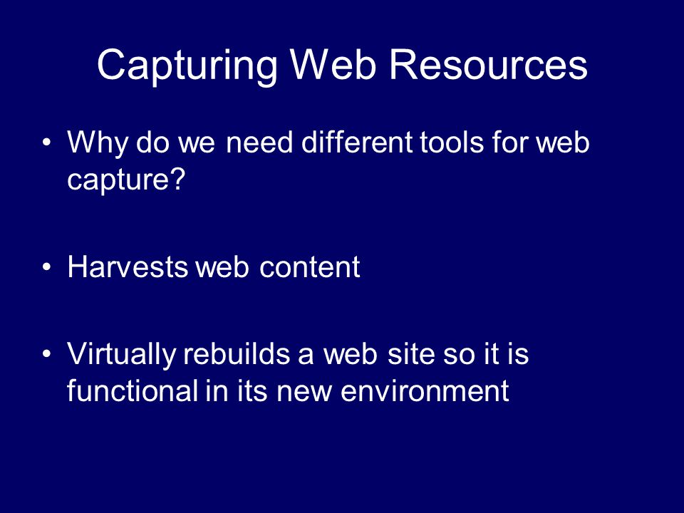 Capturing Web Resources Why do we need different tools for web capture.
