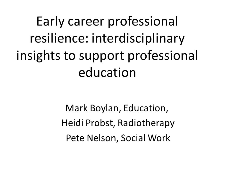 Early career professional resilience: interdisciplinary insights to support professional education Mark Boylan, Education, Heidi Probst, Radiotherapy Pete Nelson, Social Work