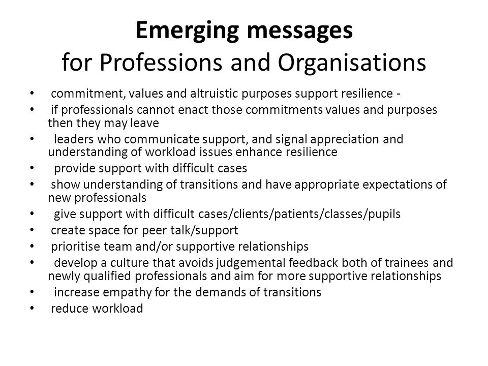 Emerging messages for Professions and Organisations commitment, values and altruistic purposes support resilience - if professionals cannot enact those commitments values and purposes then they may leave leaders who communicate support, and signal appreciation and understanding of workload issues enhance resilience provide support with difficult cases show understanding of transitions and have appropriate expectations of new professionals give support with difficult cases/clients/patients/classes/pupils create space for peer talk/support prioritise team and/or supportive relationships develop a culture that avoids judgemental feedback both of trainees and newly qualified professionals and aim for more supportive relationships increase empathy for the demands of transitions reduce workload