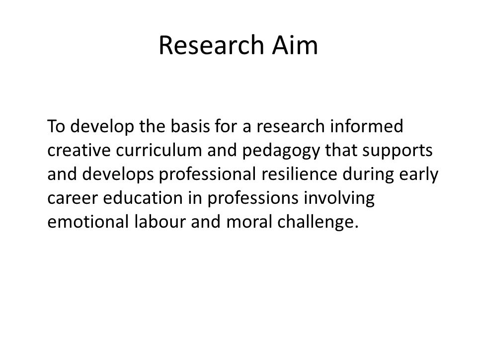 Research Aim To develop the basis for a research informed creative curriculum and pedagogy that supports and develops professional resilience during early career education in professions involving emotional labour and moral challenge.