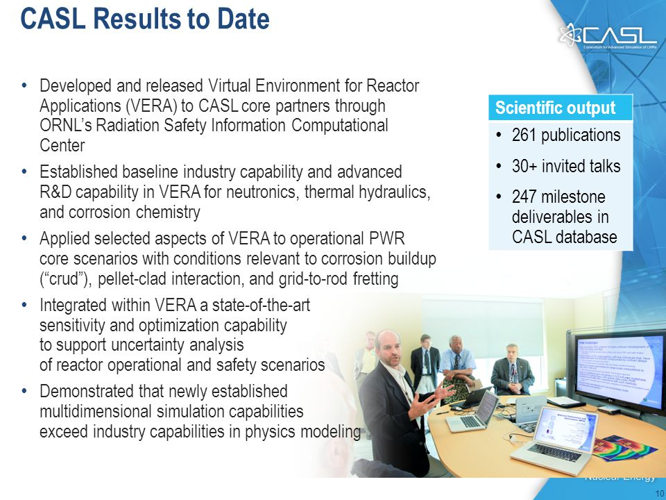 CASL Results to Date 10 Developed and released Virtual Environment for Reactor Applications (VERA) to CASL core partners through ORNL's Radiation Safety Information Computational Center Established baseline industry capability and advanced R&D capability in VERA for neutronics, thermal hydraulics, and corrosion chemistry Applied selected aspects of VERA to operational PWR core scenarios with conditions relevant to corrosion buildup ( crud ), pellet-clad interaction, and grid-to-rod fretting Integrated within VERA a state-of-the-art sensitivity and optimization capability to support uncertainty analysis of reactor operational and safety scenarios Demonstrated that newly established multidimensional simulation capabilities exceed industry capabilities in physics modeling Scientific output 261 publications 30+ invited talks 247 milestone deliverables in CASL database
