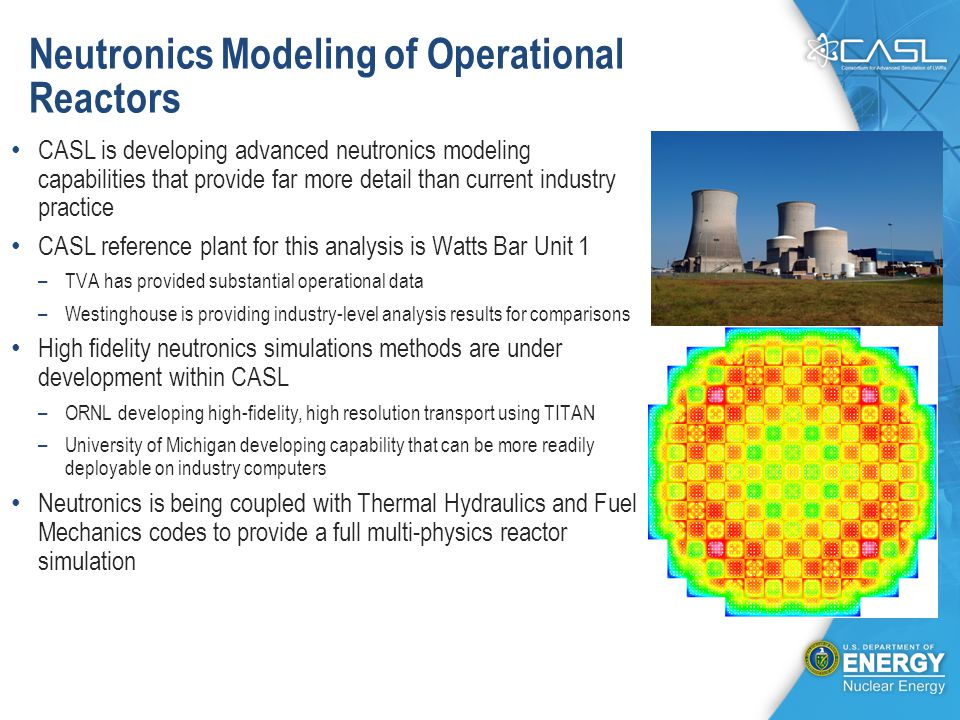 Neutronics Modeling of Operational Reactors CASL is developing advanced neutronics modeling capabilities that provide far more detail than current industry practice CASL reference plant for this analysis is Watts Bar Unit 1 –TVA has provided substantial operational data –Westinghouse is providing industry-level analysis results for comparisons High fidelity neutronics simulations methods are under development within CASL –ORNL developing high-fidelity, high resolution transport using TITAN –University of Michigan developing capability that can be more readily deployable on industry computers Neutronics is being coupled with Thermal Hydraulics and Fuel Mechanics codes to provide a full multi-physics reactor simulation