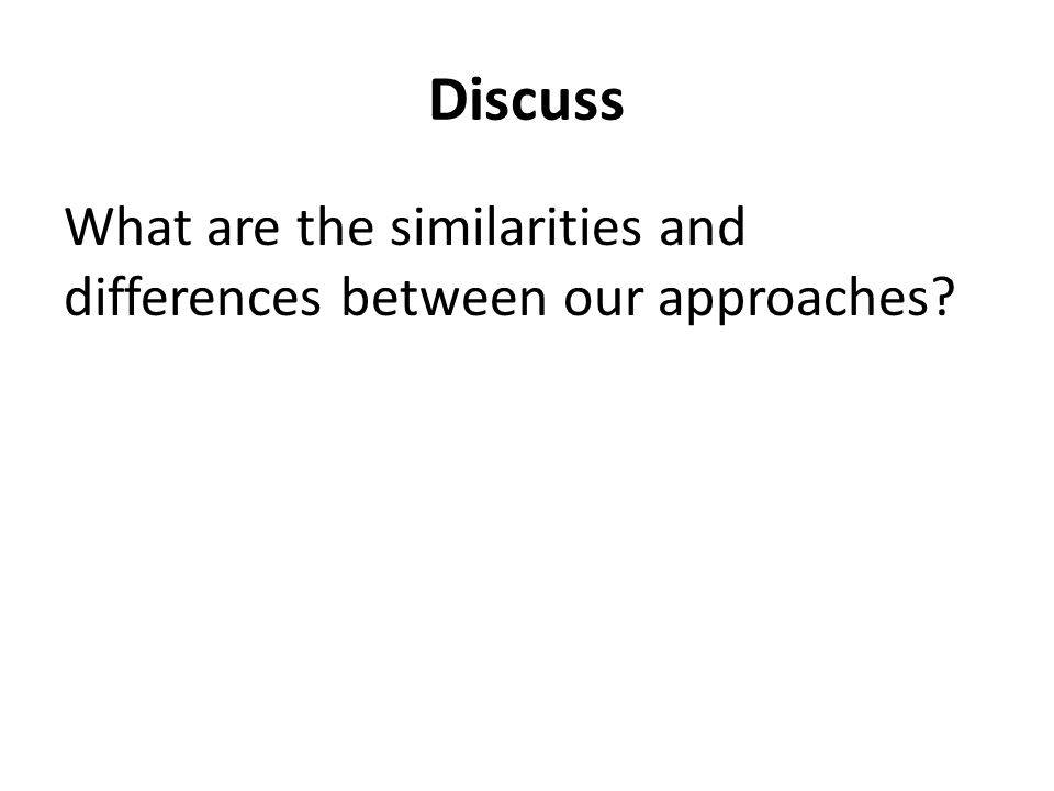 Discuss What are the similarities and differences between our approaches?