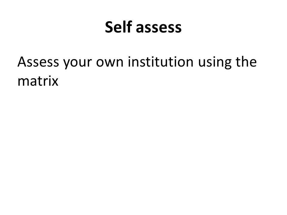 Self assess Assess your own institution using the matrix