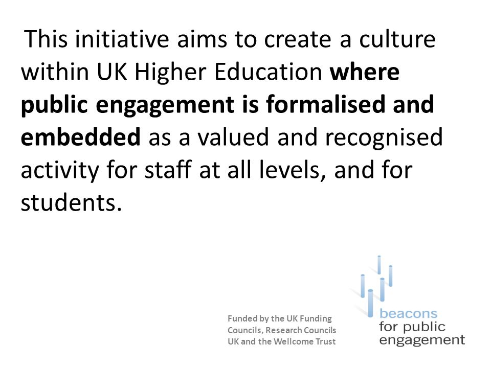 This initiative aims to create a culture within UK Higher Education where public engagement is formalised and embedded as a valued and recognised activity for staff at all levels, and for students.