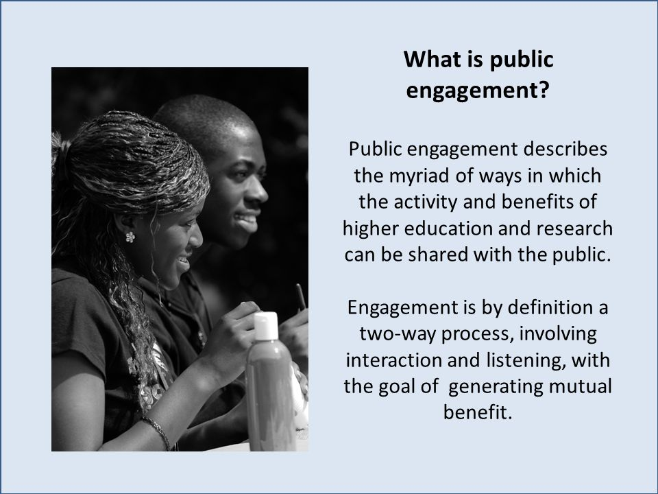 What is public engagement? Public engagement describes the myriad of ways in which the activity and benefits of higher education and research can be s