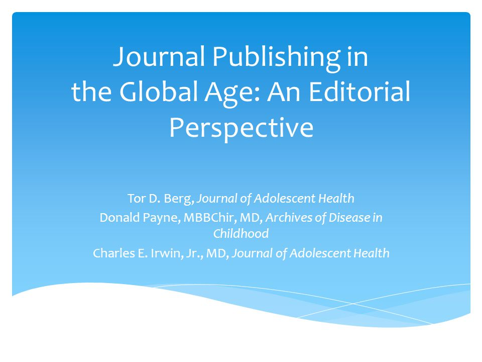 Journal Publishing in the Global Age: An Editorial Perspective Tor D. Berg, Journal of Adolescent Health Donald Payne, MBBChir, MD, Archives of Diseas
