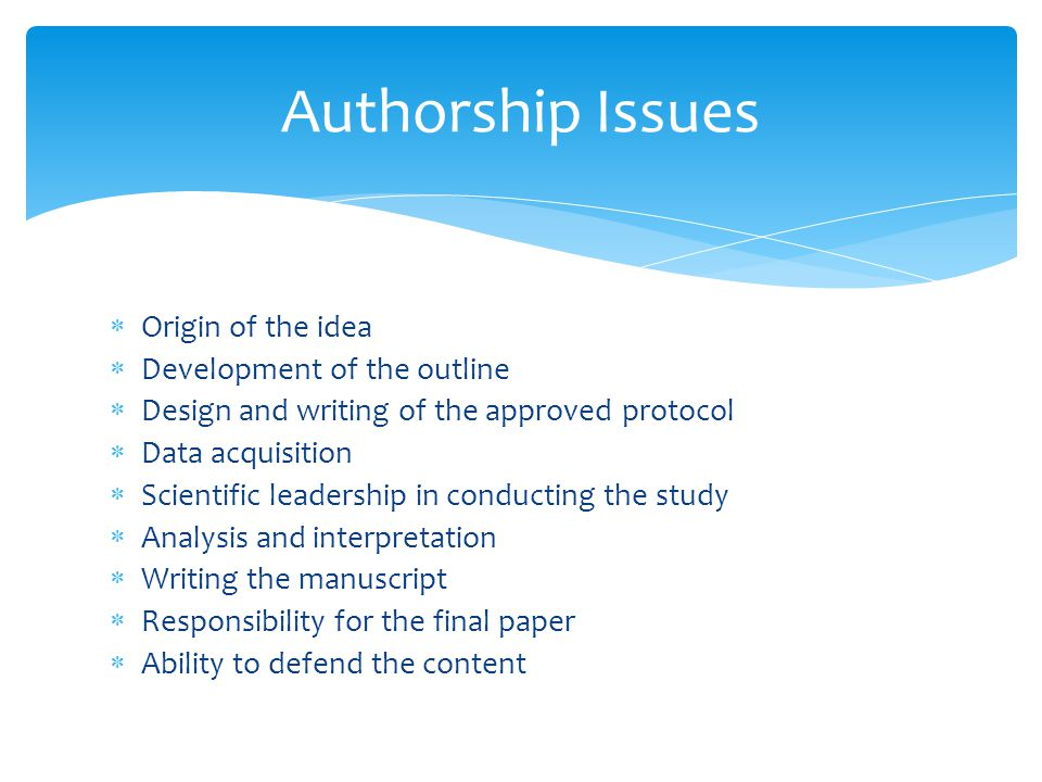  Origin of the idea  Development of the outline  Design and writing of the approved protocol  Data acquisition  Scientific leadership in conducting the study  Analysis and interpretation  Writing the manuscript  Responsibility for the final paper  Ability to defend the content Authorship Issues