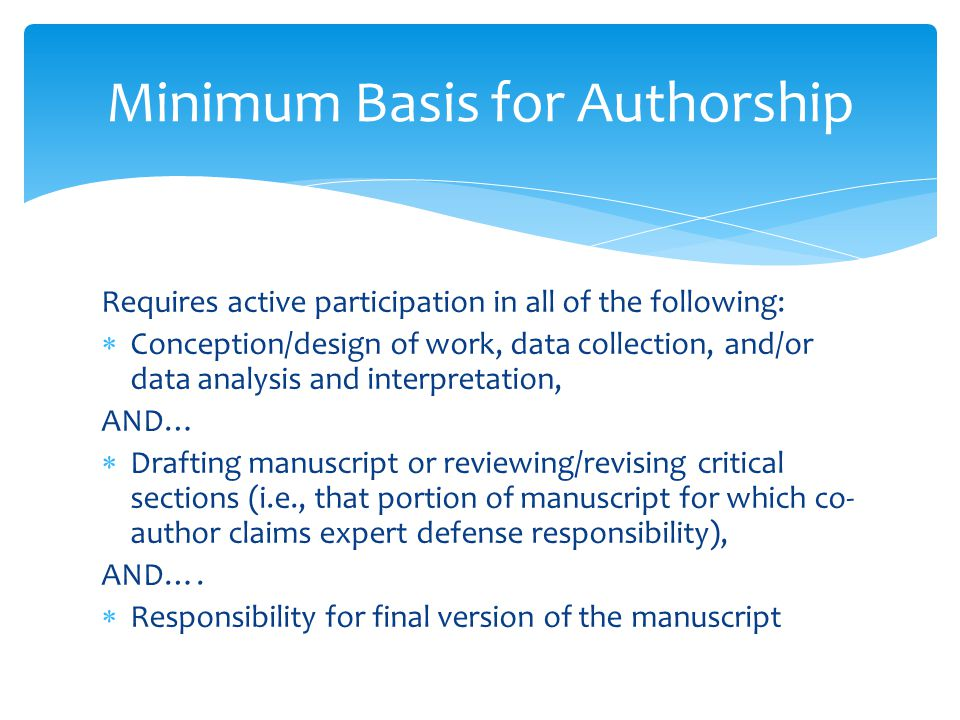 Requires active participation in all of the following:  Conception/design of work, data collection, and/or data analysis and interpretation, AND…  Drafting manuscript or reviewing/revising critical sections (i.e., that portion of manuscript for which co- author claims expert defense responsibility), AND….