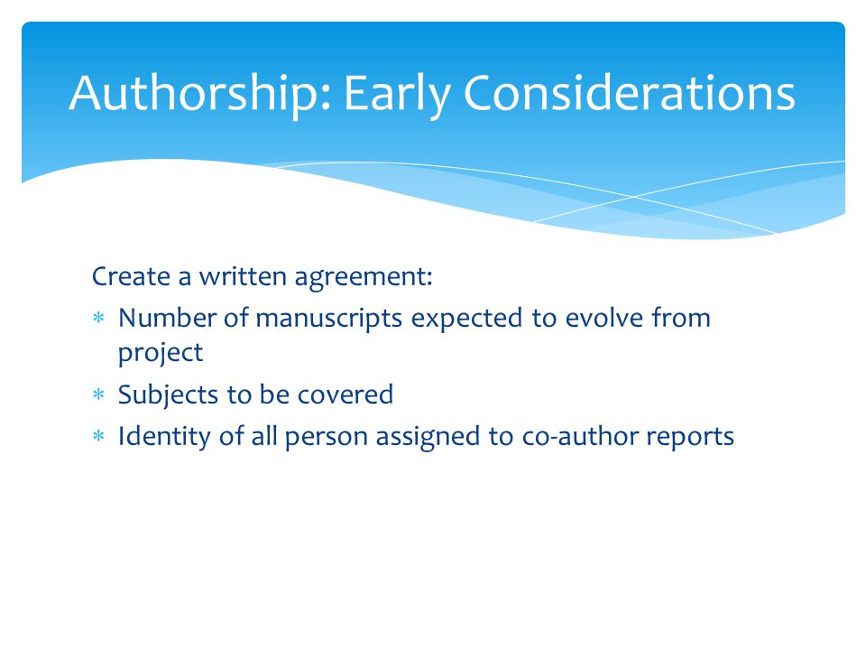 Create a written agreement:  Number of manuscripts expected to evolve from project  Subjects to be covered  Identity of all person assigned to co-author reports Authorship: Early Considerations