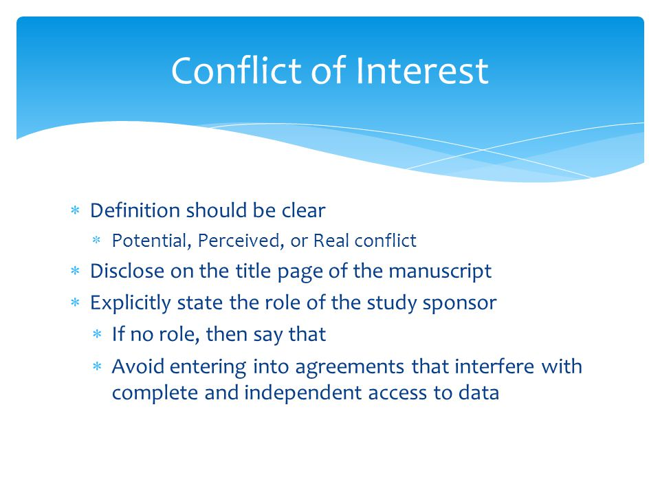  Definition should be clear  Potential, Perceived, or Real conflict  Disclose on the title page of the manuscript  Explicitly state the role of the study sponsor  If no role, then say that  Avoid entering into agreements that interfere with complete and independent access to data Conflict of Interest