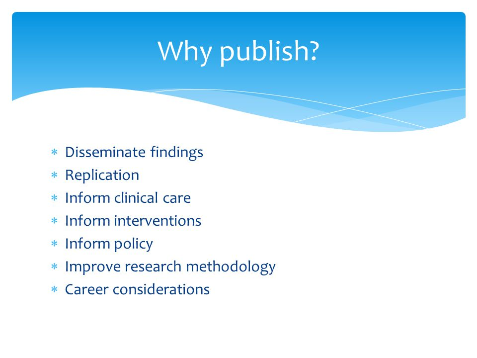  Disseminate findings  Replication  Inform clinical care  Inform interventions  Inform policy  Improve research methodology  Career considerations Why publish