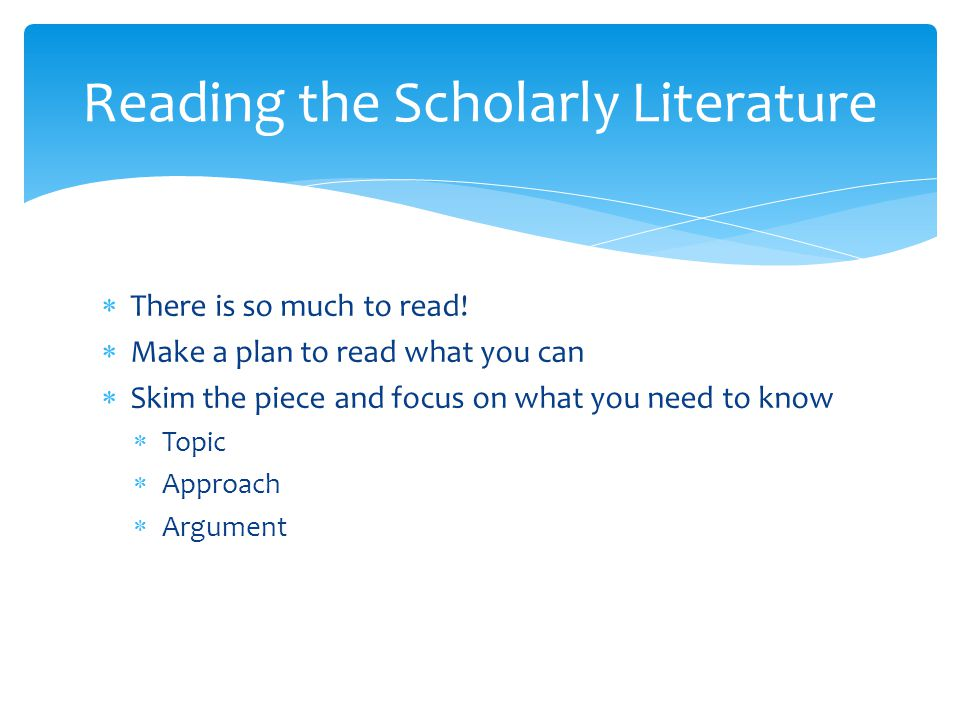  There is so much to read!  Make a plan to read what you can  Skim the piece and focus on what you need to know  Topic  Approach  Argument Readi