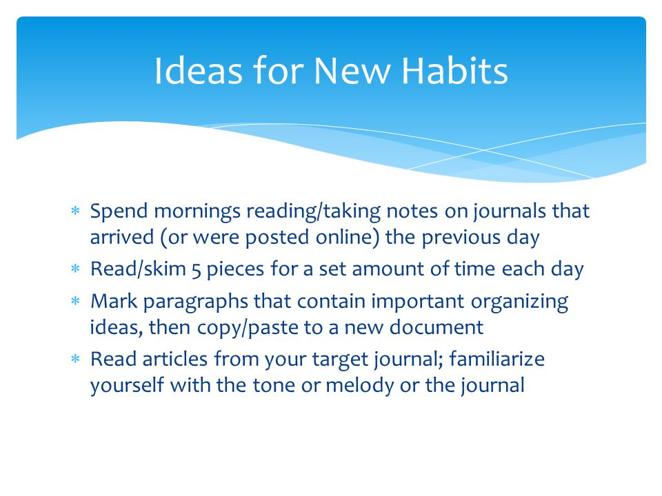 Spend mornings reading/taking notes on journals that arrived (or were posted online) the previous day  Read/skim 5 pieces for a set amount of time each day  Mark paragraphs that contain important organizing ideas, then copy/paste to a new document  Read articles from your target journal; familiarize yourself with the tone or melody or the journal Ideas for New Habits