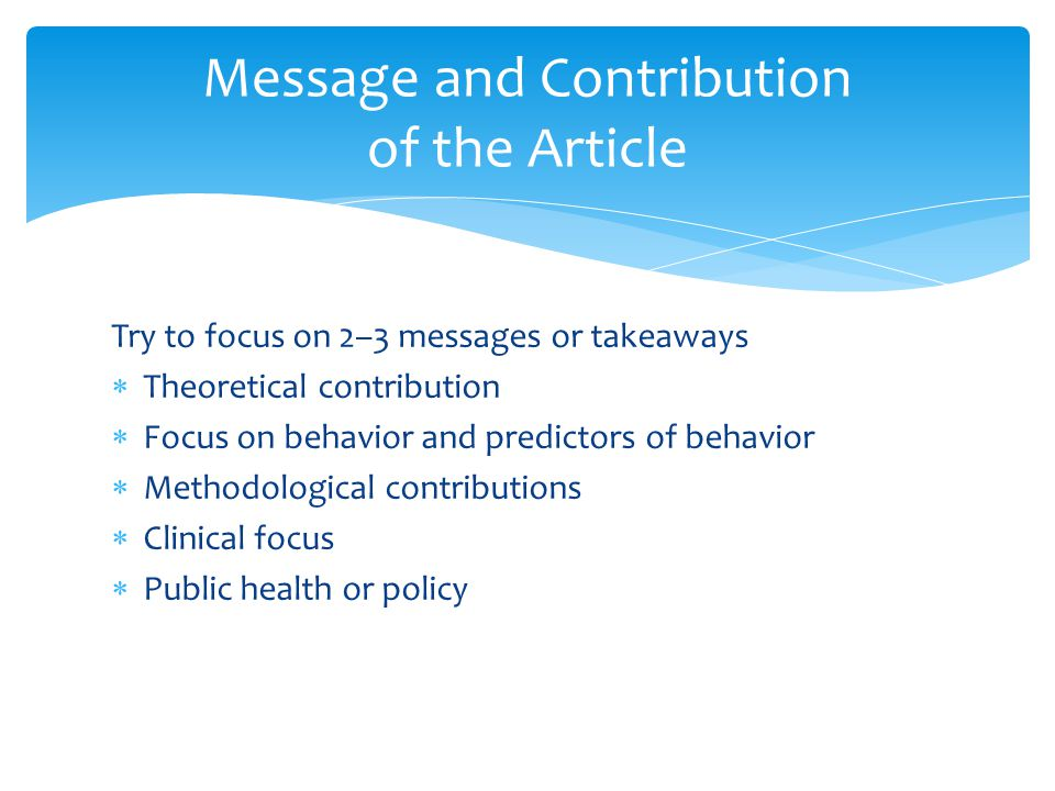 Try to focus on 2–3 messages or takeaways  Theoretical contribution  Focus on behavior and predictors of behavior  Methodological contributions  Clinical focus  Public health or policy Message and Contribution of the Article