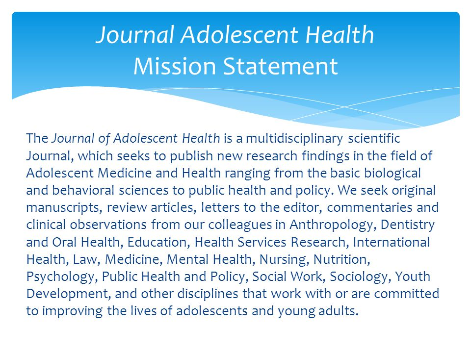 The Journal of Adolescent Health is a multidisciplinary scientific Journal, which seeks to publish new research findings in the field of Adolescent Medicine and Health ranging from the basic biological and behavioral sciences to public health and policy.