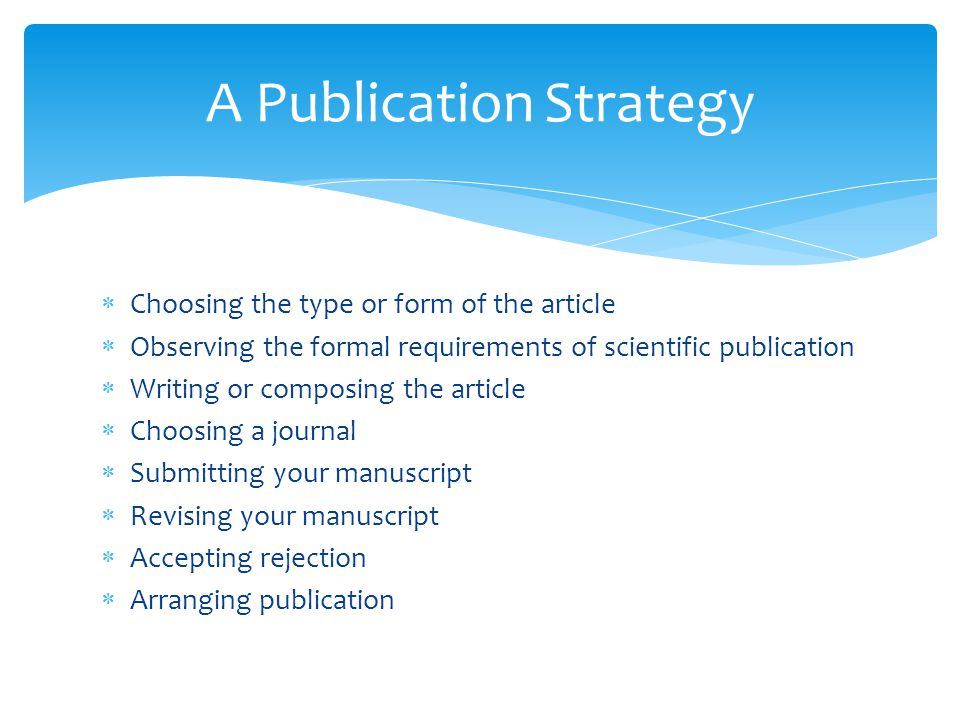  Choosing the type or form of the article  Observing the formal requirements of scientific publication  Writing or composing the article  Choosing a journal  Submitting your manuscript  Revising your manuscript  Accepting rejection  Arranging publication A Publication Strategy