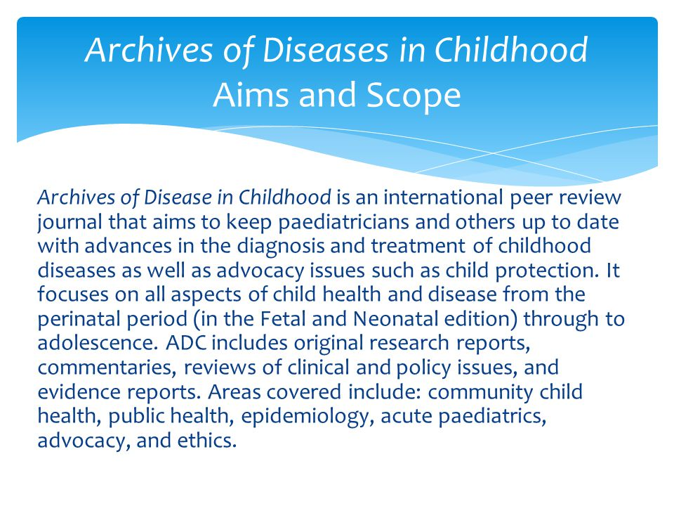 Archives of Disease in Childhood is an international peer review journal that aims to keep paediatricians and others up to date with advances in the diagnosis and treatment of childhood diseases as well as advocacy issues such as child protection.