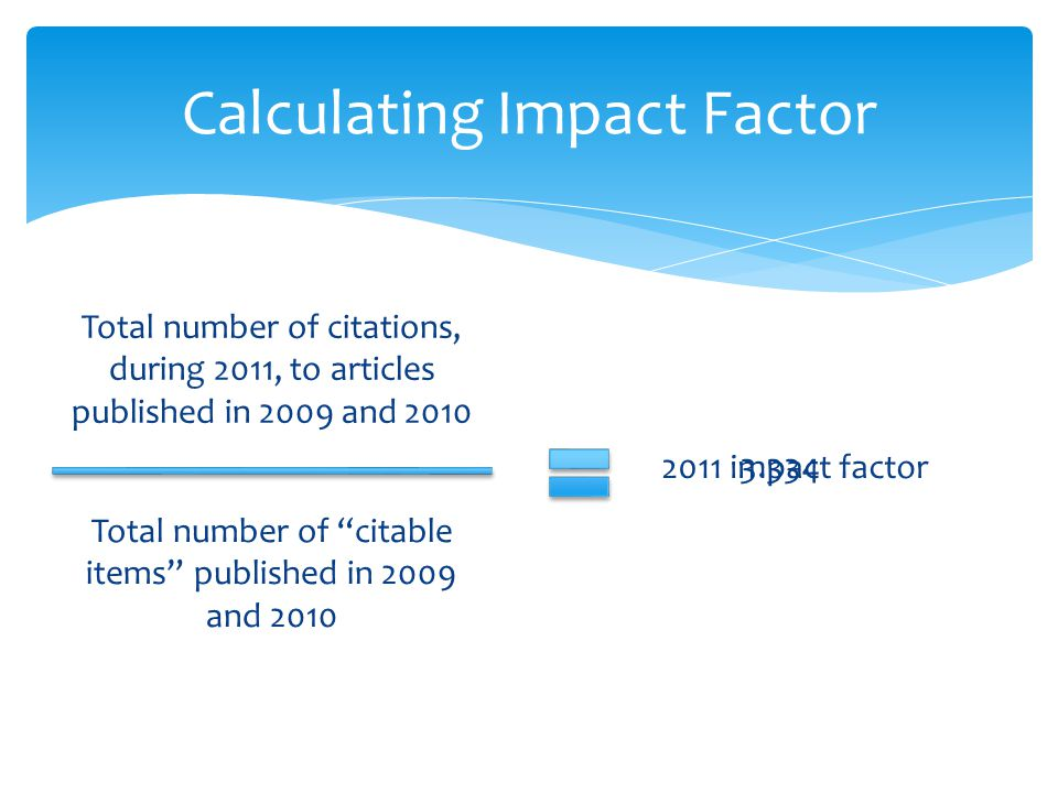 Total number of citations, during 2011, to articles published in 2009 and 2010 Calculating Impact Factor Total number of citable items published in 2009 and 2010 2011 impact factor 3.334