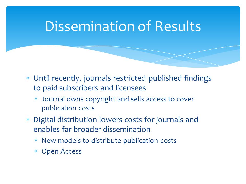  Until recently, journals restricted published findings to paid subscribers and licensees  Journal owns copyright and sells access to cover publication costs  Digital distribution lowers costs for journals and enables far broader dissemination  New models to distribute publication costs  Open Access Dissemination of Results