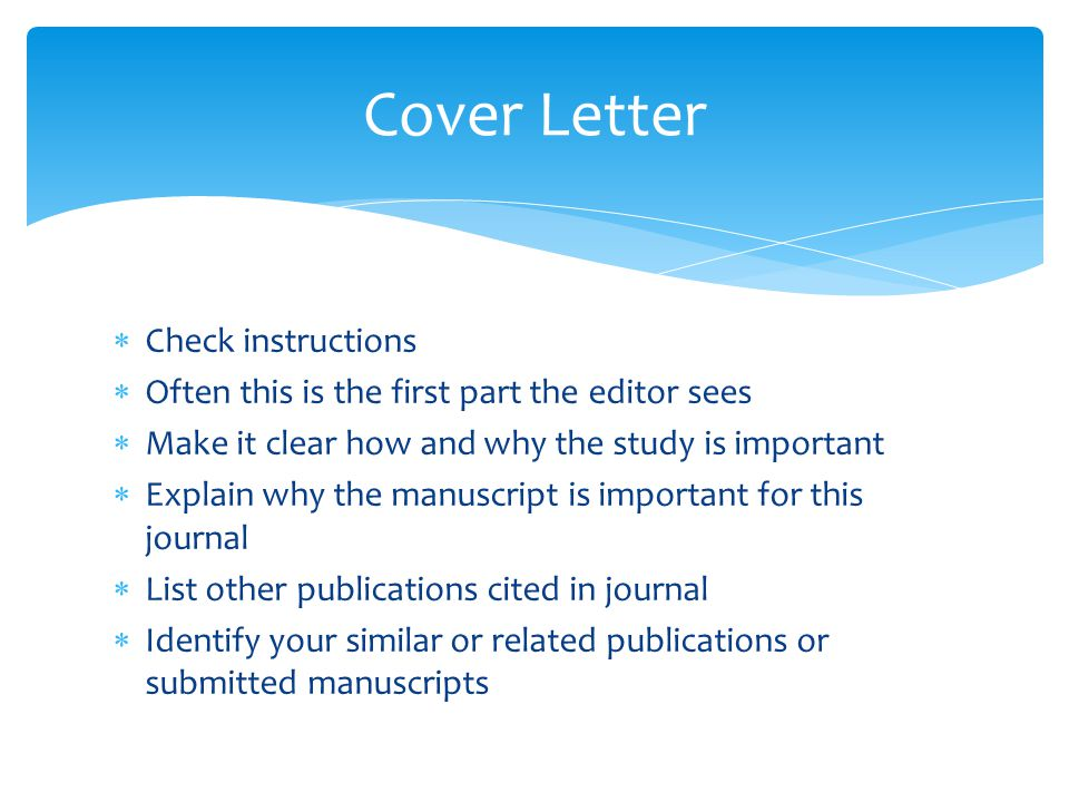  Check instructions  Often this is the first part the editor sees  Make it clear how and why the study is important  Explain why the manuscript is important for this journal  List other publications cited in journal  Identify your similar or related publications or submitted manuscripts Cover Letter