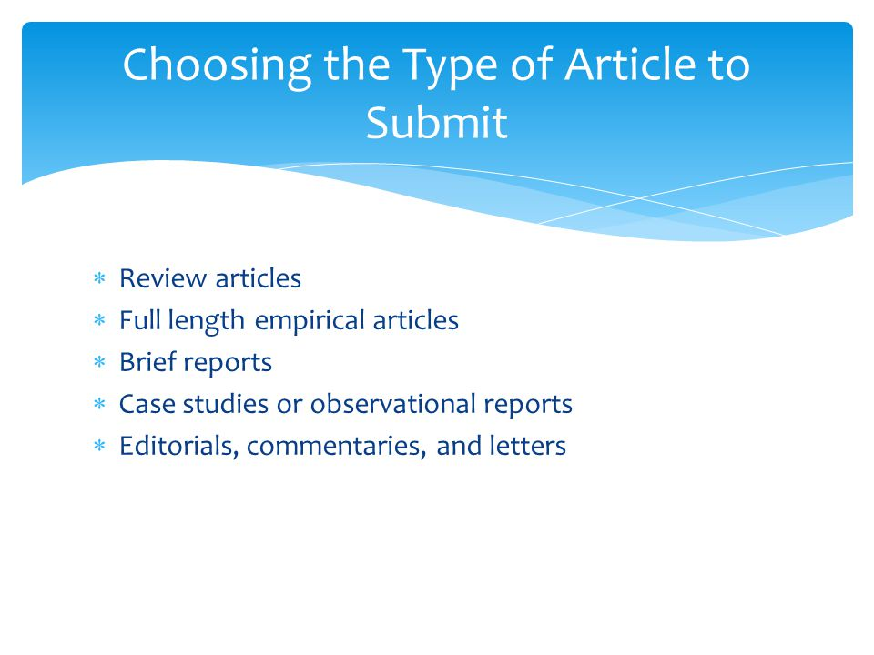  Review articles  Full length empirical articles  Brief reports  Case studies or observational reports  Editorials, commentaries, and letters Choosing the Type of Article to Submit