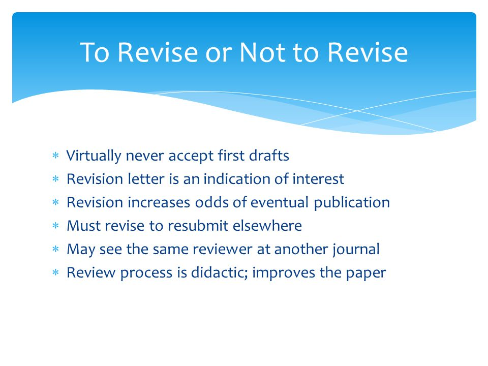  Virtually never accept first drafts  Revision letter is an indication of interest  Revision increases odds of eventual publication  Must revise to resubmit elsewhere  May see the same reviewer at another journal  Review process is didactic; improves the paper To Revise or Not to Revise