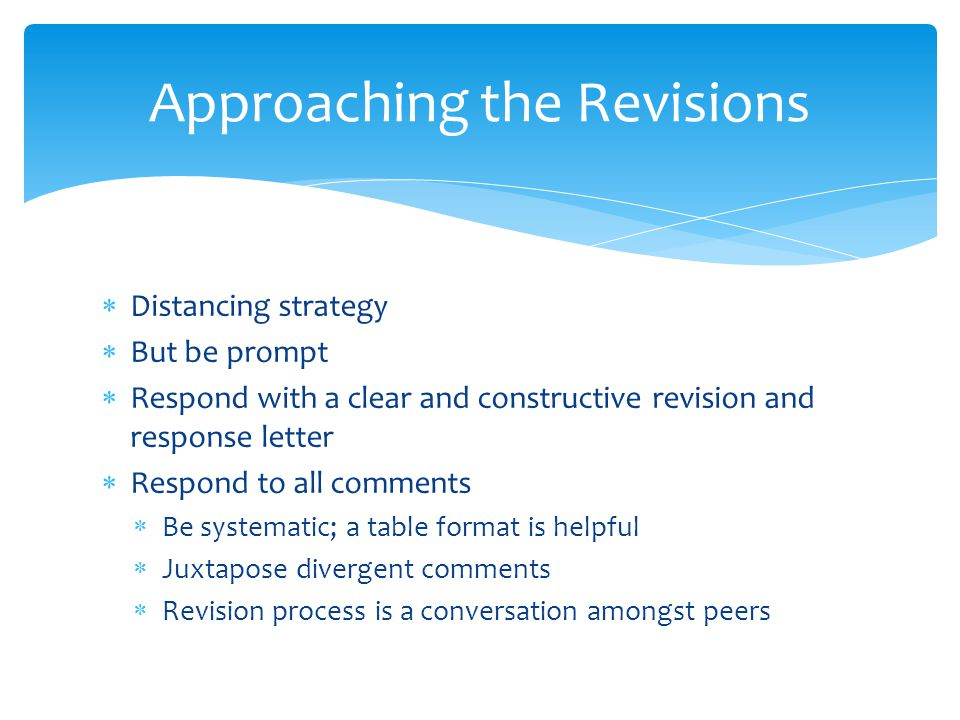  Distancing strategy  But be prompt  Respond with a clear and constructive revision and response letter  Respond to all comments  Be systematic; a table format is helpful  Juxtapose divergent comments  Revision process is a conversation amongst peers Approaching the Revisions