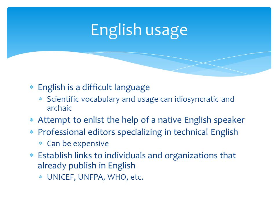  English is a difficult language  Scientific vocabulary and usage can idiosyncratic and archaic  Attempt to enlist the help of a native English speaker  Professional editors specializing in technical English  Can be expensive  Establish links to individuals and organizations that already publish in English  UNICEF, UNFPA, WHO, etc.