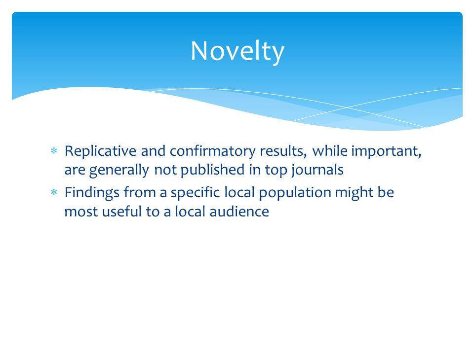  Replicative and confirmatory results, while important, are generally not published in top journals  Findings from a specific local population might be most useful to a local audience Novelty