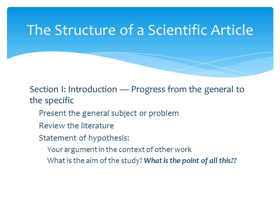 Section I: Introduction — Progress from the general to the specific Present the general subject or problem Review the literature Statement of hypothesis: Your argument in the context of other work What is the aim of the study.