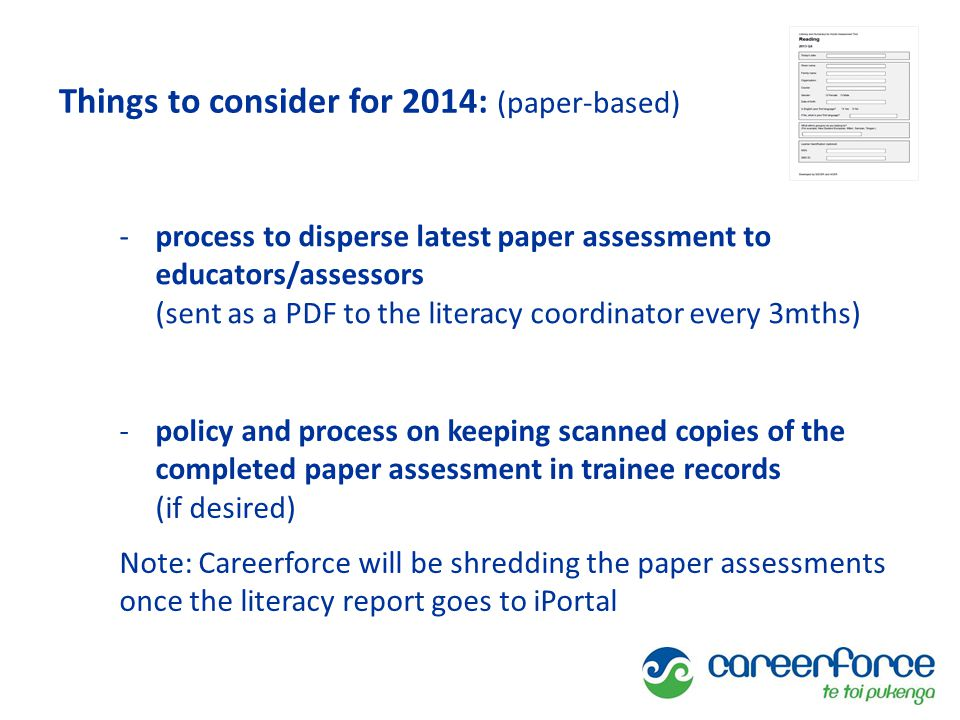 Things to consider for 2014: (paper-based) -process to disperse latest paper assessment to educators/assessors (sent as a PDF to the literacy coordinator every 3mths) -policy and process on keeping scanned copies of the completed paper assessment in trainee records (if desired) Note: Careerforce will be shredding the paper assessments once the literacy report goes to iPortal