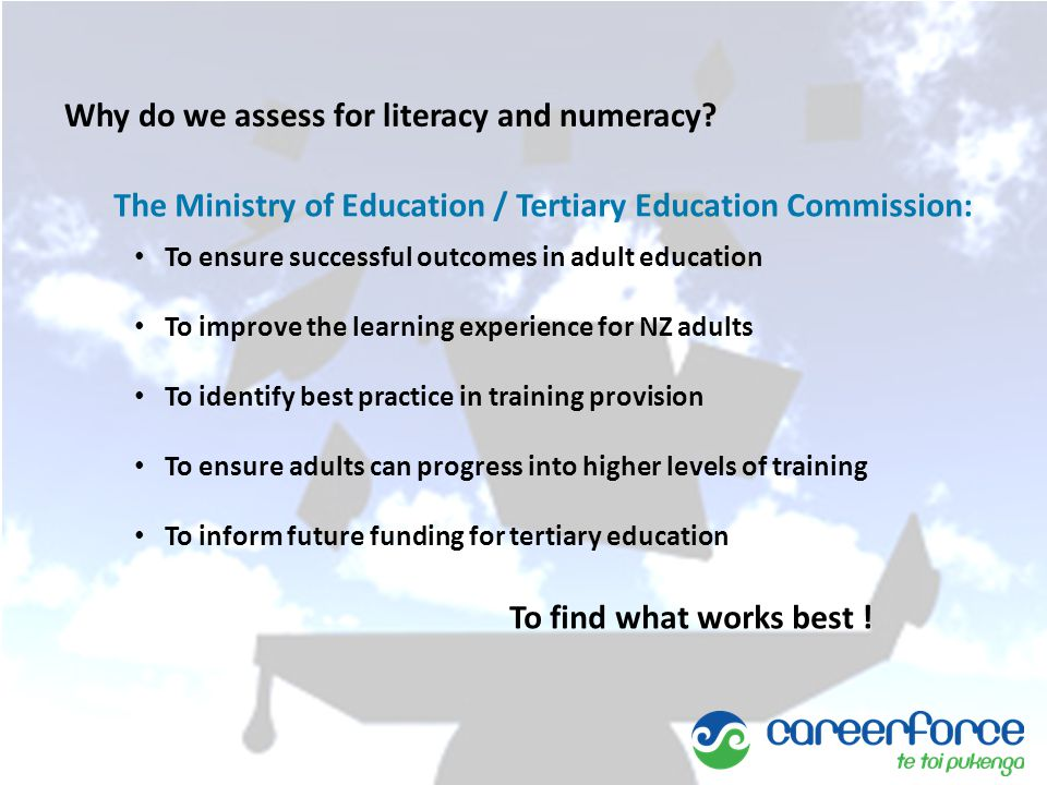 The Ministry of Education / Tertiary Education Commission: To ensure successful outcomes in adult education To improve the learning experience for NZ