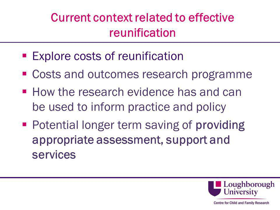 Current context related to effective reunification  Explore costs of reunification  Costs and outcomes research programme  How the research evidenc