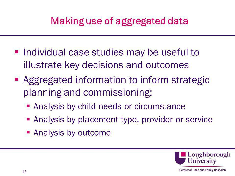 Making use of aggregated data  Individual case studies may be useful to illustrate key decisions and outcomes  Aggregated information to inform stra