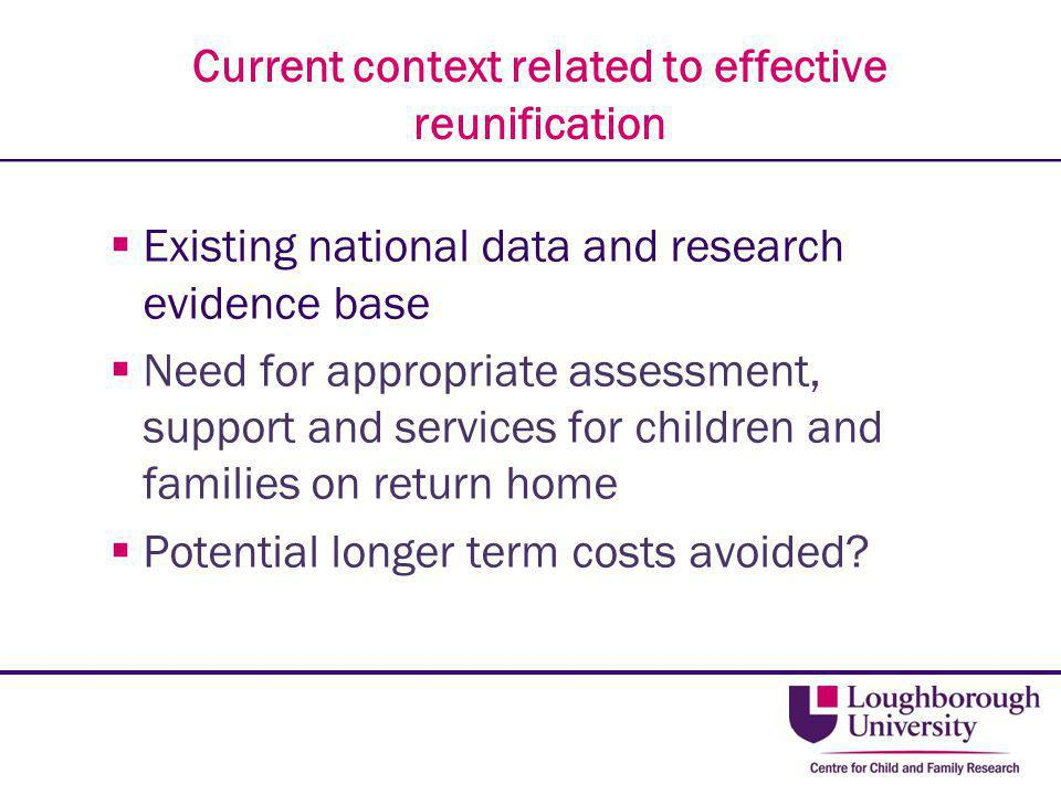 Current context related to effective reunification  Existing national data and research evidence base  Need for appropriate assessment, support and