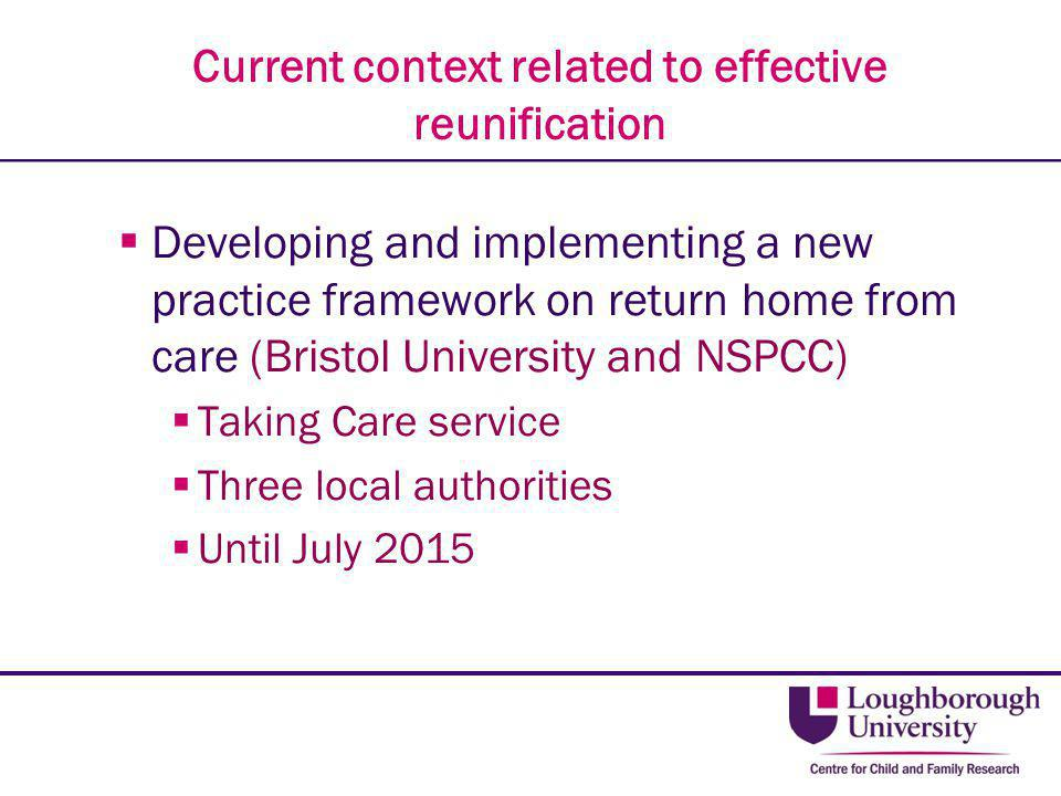 Current context related to effective reunification  Developing and implementing a new practice framework on return home from care (Bristol University