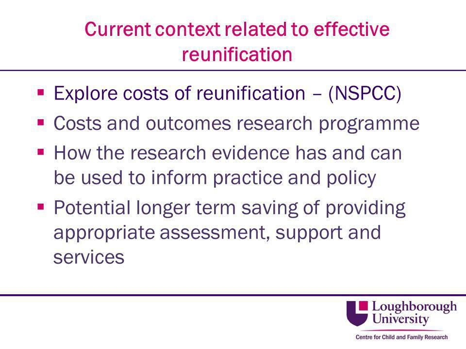 Current context related to effective reunification  Explore costs of reunification – (NSPCC)  Costs and outcomes research programme  How the resear